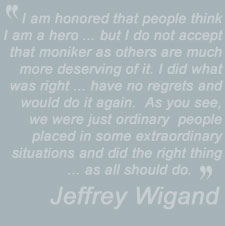 I am honored that people think I am a hero ... but I do           not accept that moniker as others are much more deserving of it. I did what was right ...           have no regrets and would do it again.  As you see, we were just ordinary  people placed           in some extraordinary situations and did the right thing ... as all should do - Jeffrey Wigand